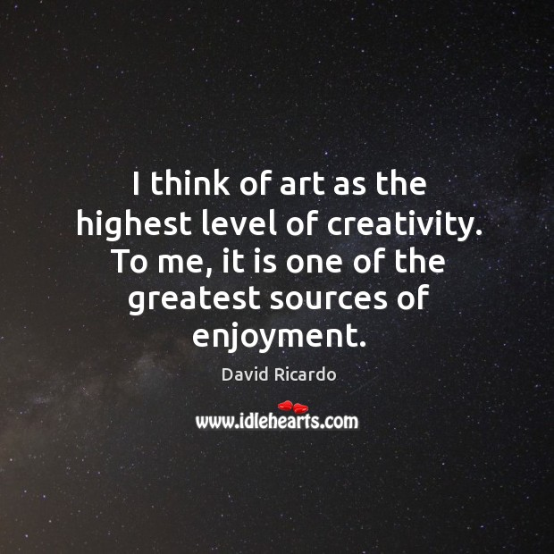I think of art as the highest level of creativity. To me, it is one of the greatest sources of enjoyment. Image