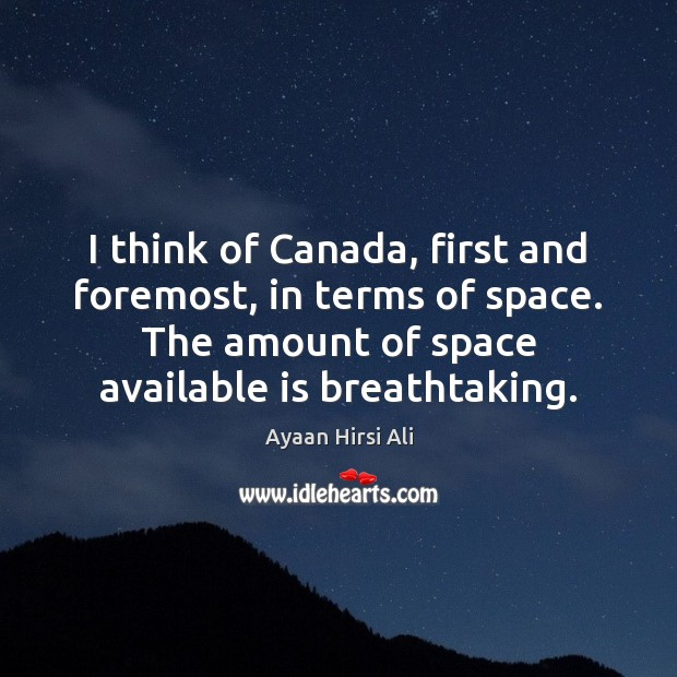 I think of Canada, first and foremost, in terms of space. The Ayaan Hirsi Ali Picture Quote