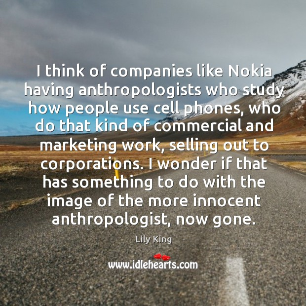 Image, I think of companies like Nokia having anthropologists who study how people