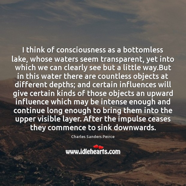 I think of consciousness as a bottomless lake, whose waters seem transparent, Charles Sanders Peirce Picture Quote