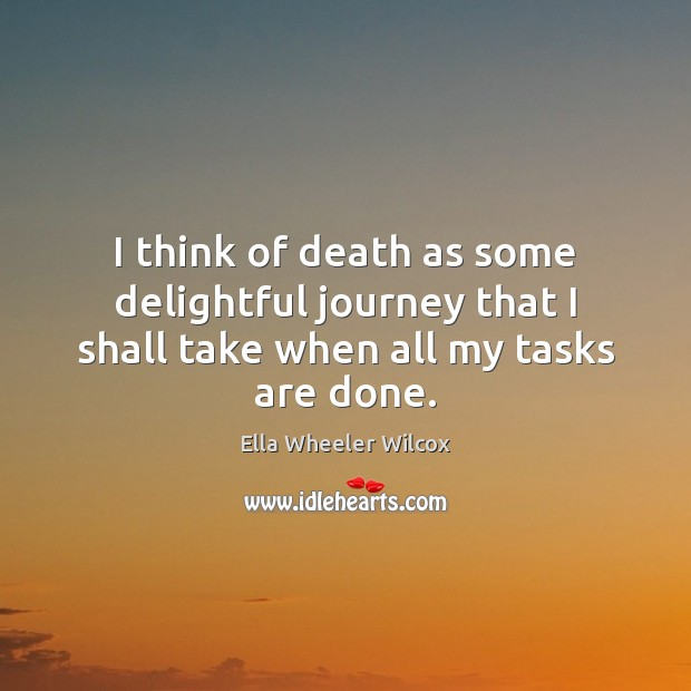 I think of death as some delightful journey that I shall take when all my tasks are done. Ella Wheeler Wilcox Picture Quote