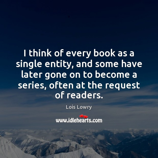 I think of every book as a single entity, and some have Lois Lowry Picture Quote