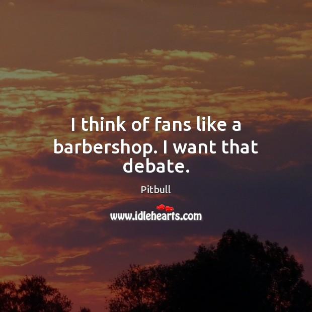 Image, I think of fans like a barbershop. I want that debate.