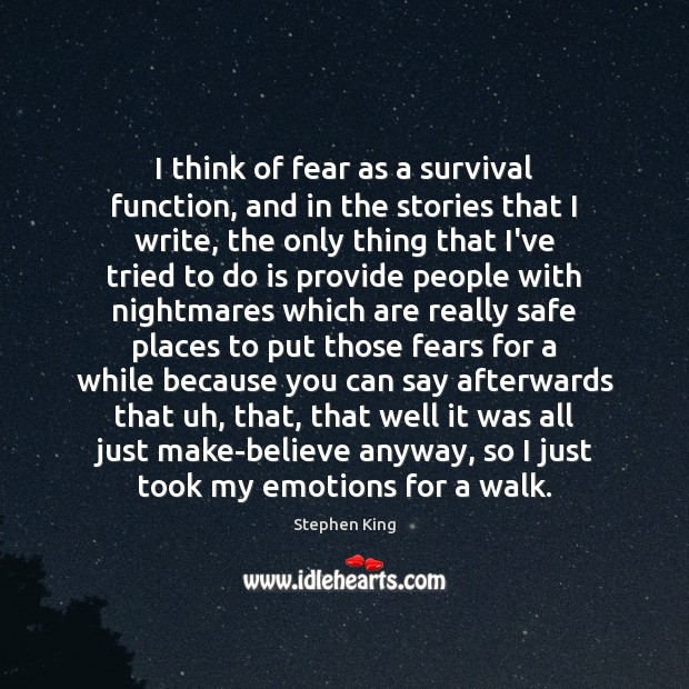 Image, I think of fear as a survival function, and in the stories
