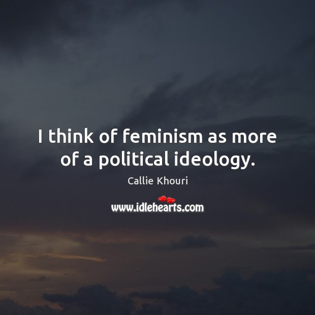 I think of feminism as more of a political ideology. Callie Khouri Picture Quote