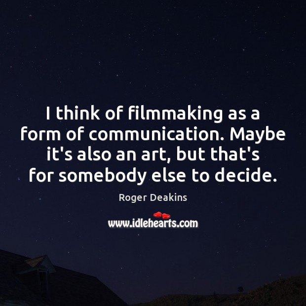 I think of filmmaking as a form of communication. Maybe it's also Roger Deakins Picture Quote