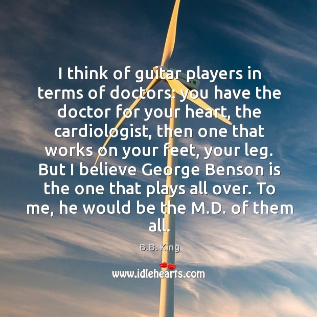 I think of guitar players in terms of doctors: you have the B.B. King Picture Quote