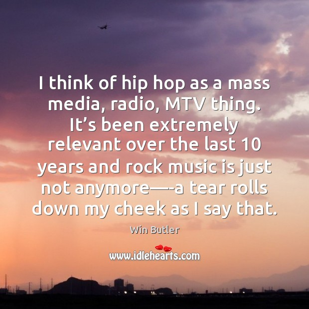 I think of hip hop as a mass media, radio, MTV thing. Image