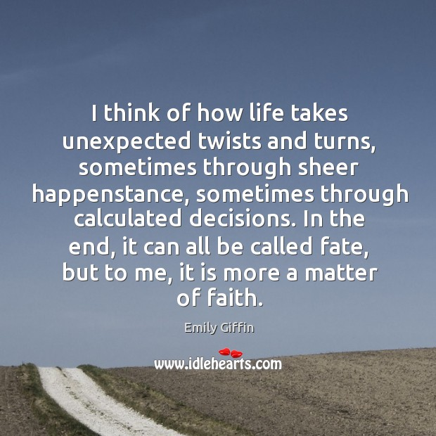 I Think Of How Life Takes Unexpected Twists And Turns Sometimes Through