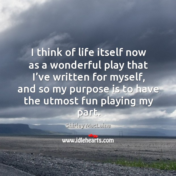 I think of life itself now as a wonderful play that I've written for myself Image