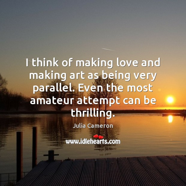 I think of making love and making art as being very parallel. Making Love Quotes Image