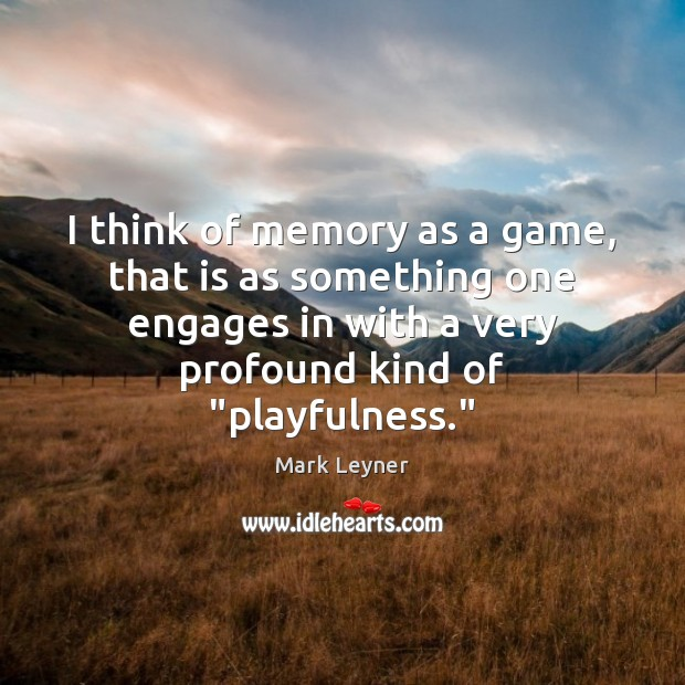 I think of memory as a game, that is as something one Image