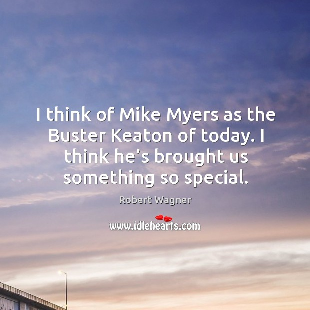 I think of mike myers as the buster keaton of today. I think he's brought us something so special. Image