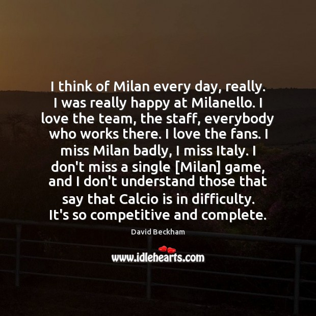 I think of Milan every day, really. I was really happy at David Beckham Picture Quote