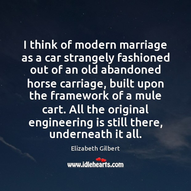 I think of modern marriage as a car strangely fashioned out of Elizabeth Gilbert Picture Quote