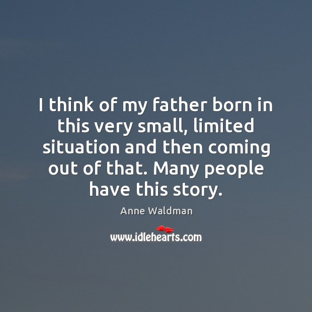 Image, I think of my father born in this very small, limited situation