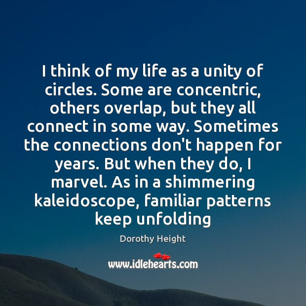 I think of my life as a unity of circles. Some are Dorothy Height Picture Quote