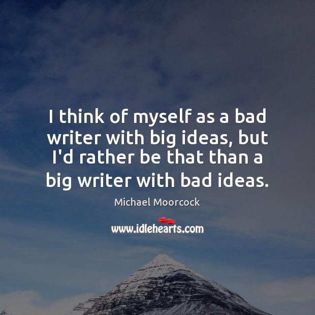 Image, I think of myself as a bad writer with big ideas, but