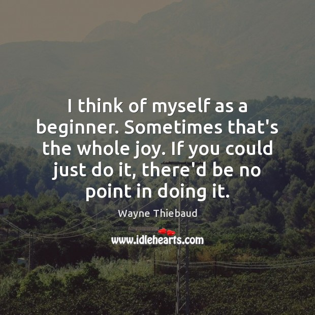 I think of myself as a beginner. Sometimes that's the whole joy. Wayne Thiebaud Picture Quote