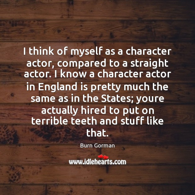 Image, I think of myself as a character actor, compared to a straight