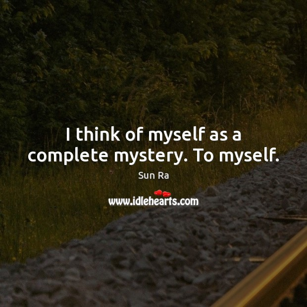 I think of myself as a complete mystery. To myself. Image