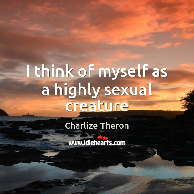 I think of myself as a highly sexual creature Image