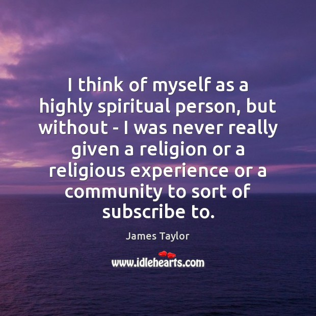 I think of myself as a highly spiritual person, but without – James Taylor Picture Quote