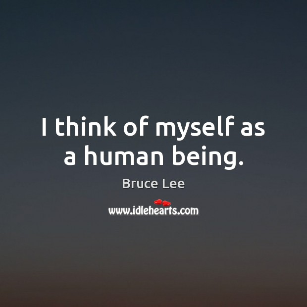 Image, I think of myself as a human being.