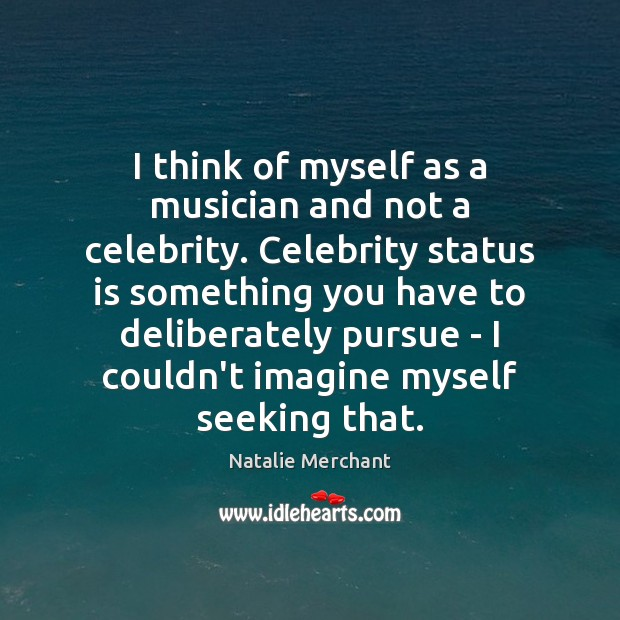 I think of myself as a musician and not a celebrity. Celebrity Natalie Merchant Picture Quote