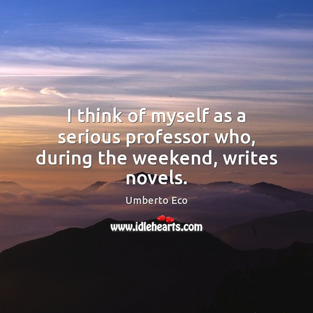 I think of myself as a serious professor who, during the weekend, writes novels. Image