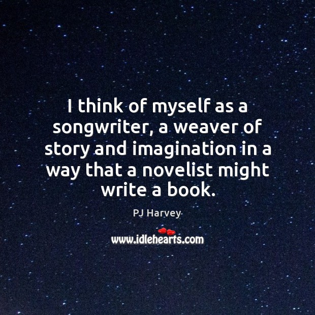 I think of myself as a songwriter, a weaver of story and Image