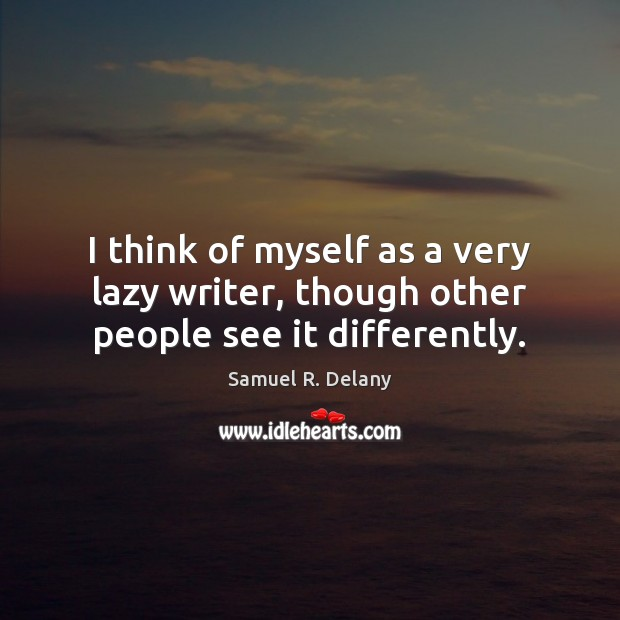 I think of myself as a very lazy writer, though other people see it differently. Image