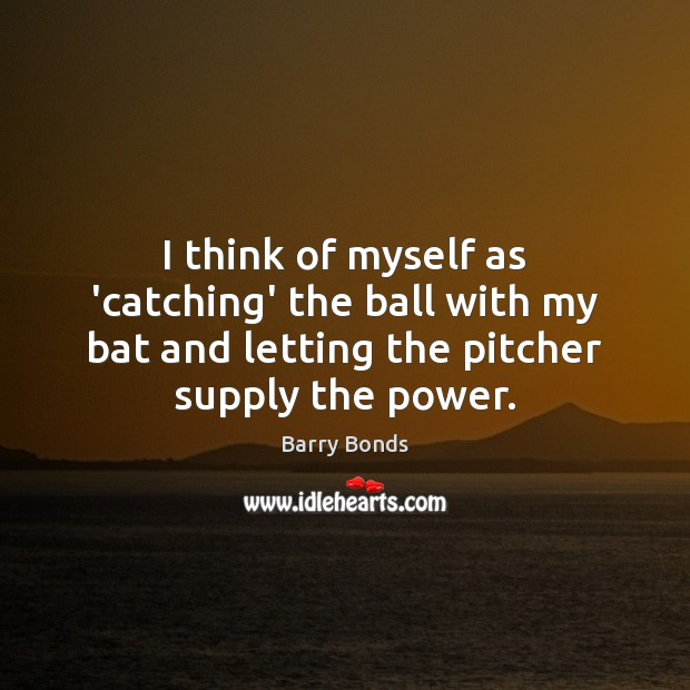 I think of myself as 'catching' the ball with my bat and Barry Bonds Picture Quote
