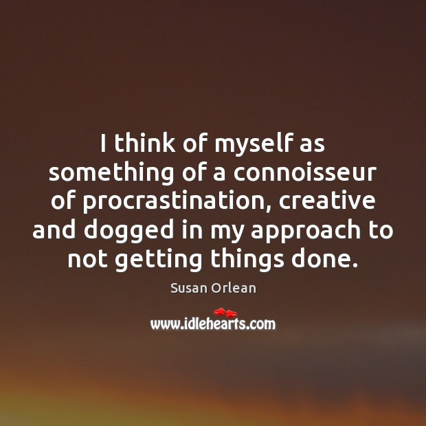 I think of myself as something of a connoisseur of procrastination, creative Susan Orlean Picture Quote