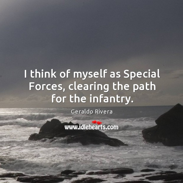 I think of myself as special forces, clearing the path for the infantry. Image