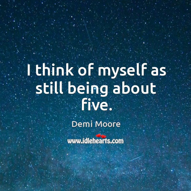 I think of myself as still being about five. Demi Moore Picture Quote
