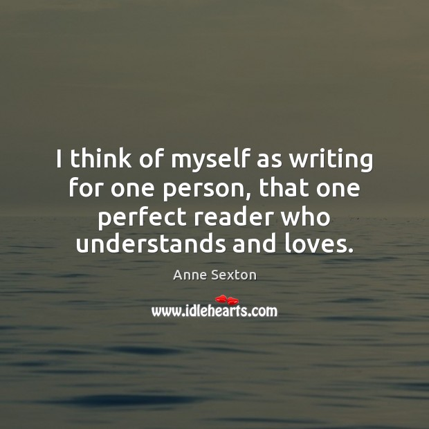 Image, I think of myself as writing for one person, that one perfect