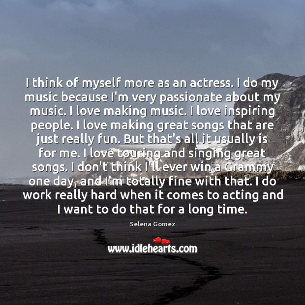 I think of myself more as an actress. I do my music Making Love Quotes Image