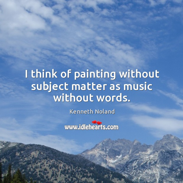 I think of painting without subject matter as music without words. Kenneth Noland Picture Quote