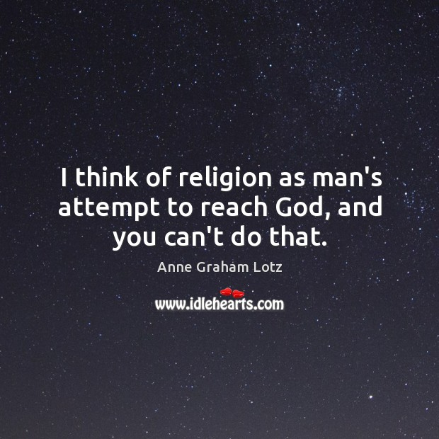 Image, I think of religion as man's attempt to reach God, and you can't do that.