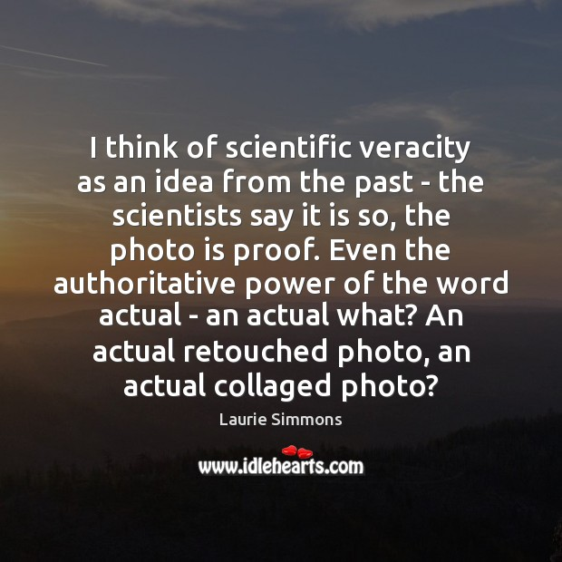 Image, I think of scientific veracity as an idea from the past –