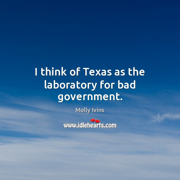 I think of Texas as the laboratory for bad government. Molly Ivins Picture Quote