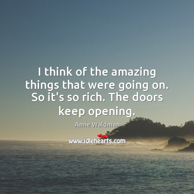 I think of the amazing things that were going on. So it's so rich. The doors keep opening. Image