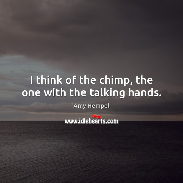 I think of the chimp, the one with the talking hands. Image