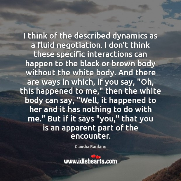 I think of the described dynamics as a fluid negotiation. I don't Claudia Rankine Picture Quote