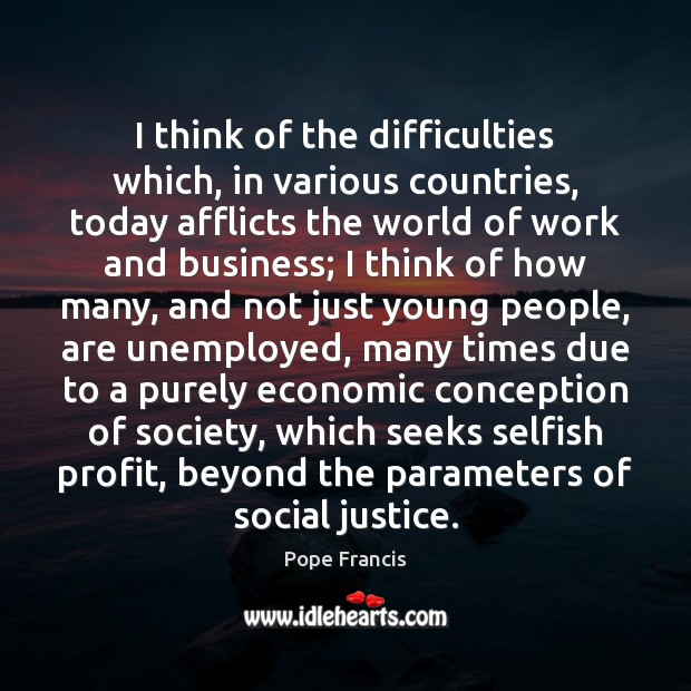 I think of the difficulties which, in various countries, today afflicts the Image