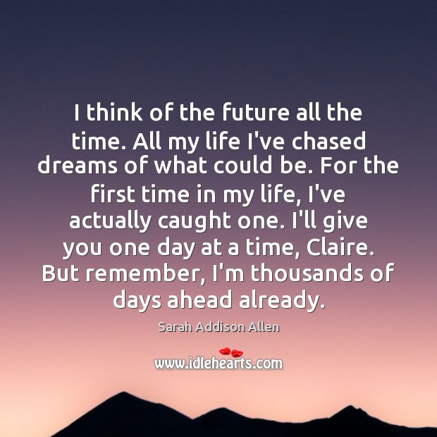 I think of the future all the time. All my life I've Future Quotes Image