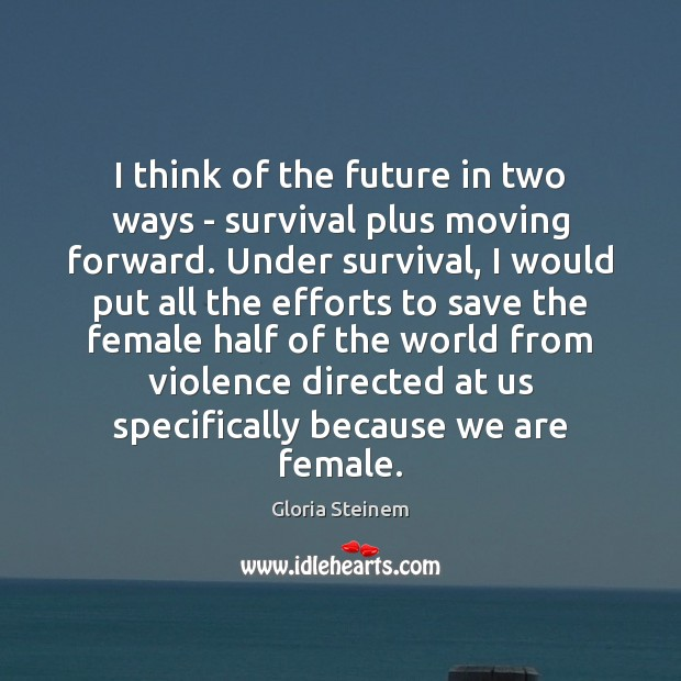 I think of the future in two ways – survival plus moving Image
