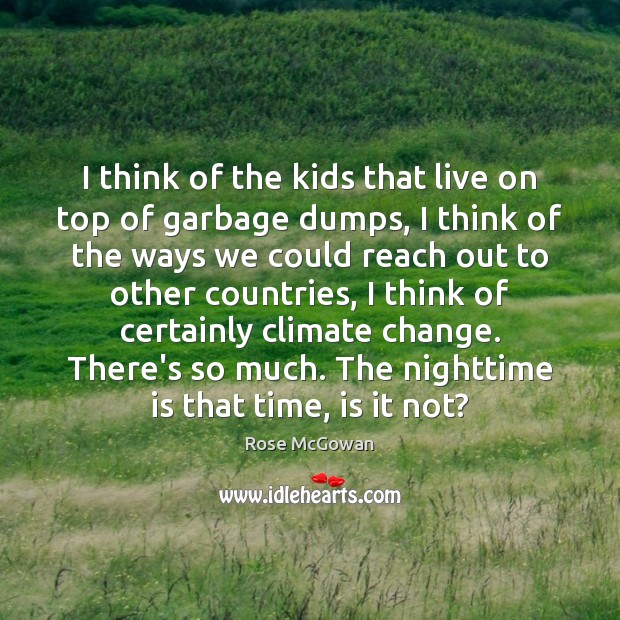 I think of the kids that live on top of garbage dumps, Rose McGowan Picture Quote