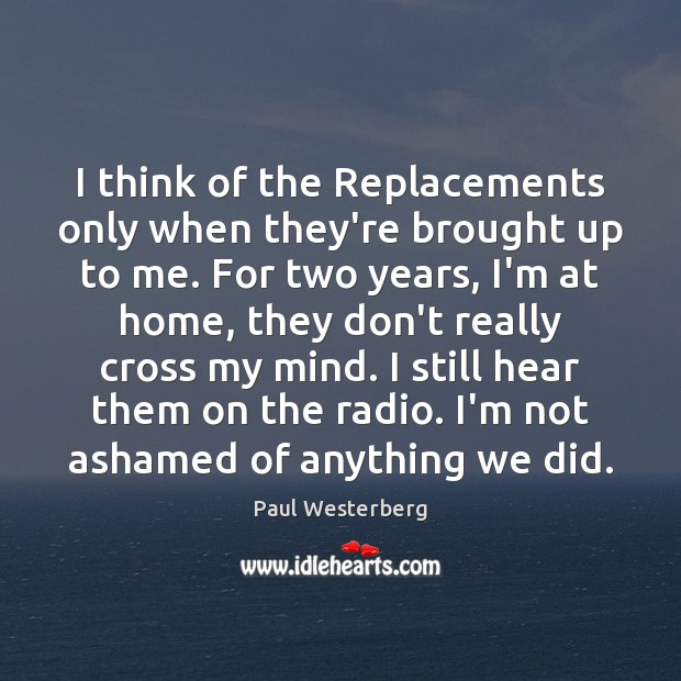 I think of the Replacements only when they're brought up to me. Paul Westerberg Picture Quote